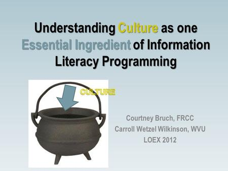 Understanding Culture as one Essential Ingredient of Information Literacy Programming Courtney Bruch, FRCC Carroll Wetzel Wilkinson, WVU LOEX 2012.