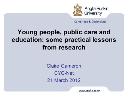 Young people, public care and education: some practical lessons from research Claire Cameron CYC-Net 21 March 2012.