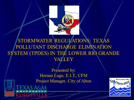 STORMWATER REGULATIONS: TEXAS POLLUTANT DISCHARGE ELIMINATION SYSTEM (TPDES) IN THE LOWER RIO GRANDE VALLEY Presented by: Hernan Lugo, E.I.T., CFM Project.