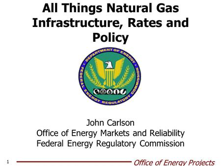 Office of Energy Projects 1 All Things Natural Gas Infrastructure, Rates and Policy John Carlson Office of Energy Markets and Reliability Federal Energy.