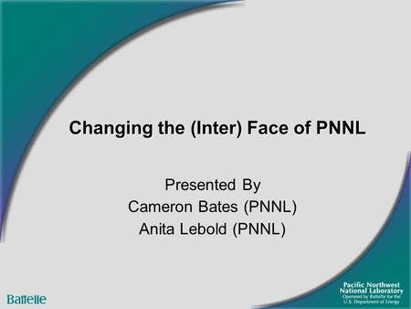 Changing the (Inter) Face of PNNL Presented By Cameron Bates (PNNL) Anita Lebold (PNNL)