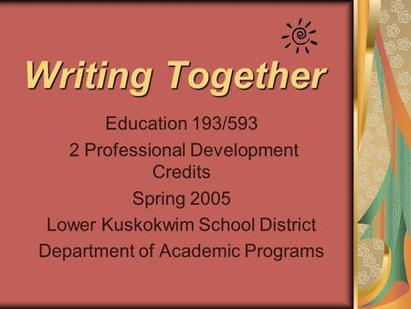 Writing Together Education 193/593 2 Professional Development Credits Spring 2005 Lower Kuskokwim School District Department of Academic Programs.