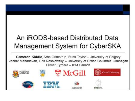 An iRODS-based Distributed Data Management System for CyberSKA Cameron Kiddle, Arne Grimstrup, Russ Taylor – University of Calgary Venkat Mahadevan, Erik.