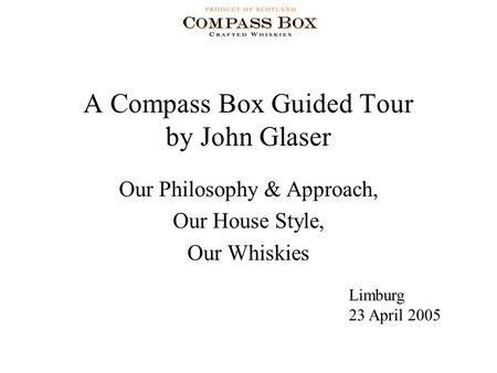 A Compass Box Guided Tour by John Glaser Our Philosophy & Approach, Our House Style, Our Whiskies Limburg 23 April 2005.