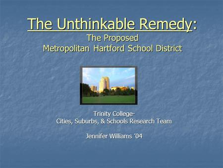 The Unthinkable Remedy: The Proposed Metropolitan Hartford School District Trinity College- Cities, Suburbs, & Schools Research Team Jennifer Williams.