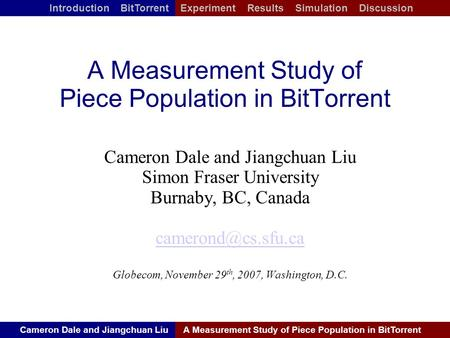 Cameron Dale and Jiangchuan LiuA Measurement Study of Piece Population in BitTorrent Introduction BitTorrent Experiment Results Simulation Discussion A.