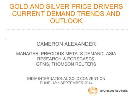 GOLD AND SILVER PRICE DRIVERS CURRENT DEMAND TRENDS AND OUTLOOK. CAMERON ALEXANDER MANAGER, PRECIOUS METALS DEMAND, ASIA RESEARCH & FORECASTS, GFMS, THOMSON.