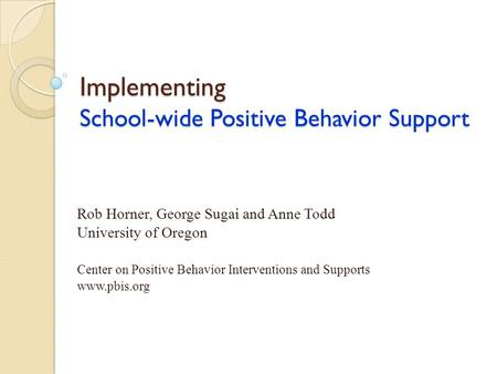 Implementing School-wide Positive Behavior Support Rob Horner, George Sugai and Anne Todd University of Oregon Center on Positive Behavior Interventions.