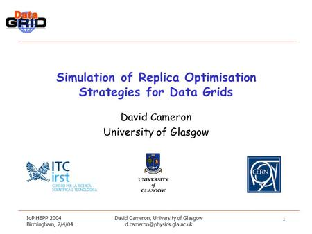 IoP HEPP 2004 Birmingham, 7/4/04 David Cameron, University of Glasgow 1 Simulation of Replica Optimisation Strategies for Data.