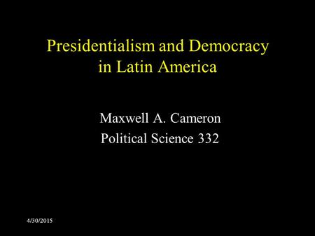 4/30/2015 Presidentialism and Democracy in Latin America Maxwell A. Cameron Political Science 332.