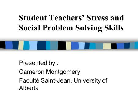 Student Teachers' Stress and Social Problem Solving Skills Presented by : Cameron Montgomery Faculté Saint-Jean, University of Alberta.