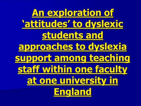An exploration of 'attitudes' to dyslexic students and approaches to dyslexia support among teaching staff within one faculty at one university in England.