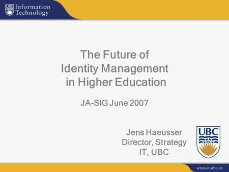 Jens Haeusser Director, Strategy IT, UBC The Future of Identity Management in Higher Education JA-SIG June 2007.
