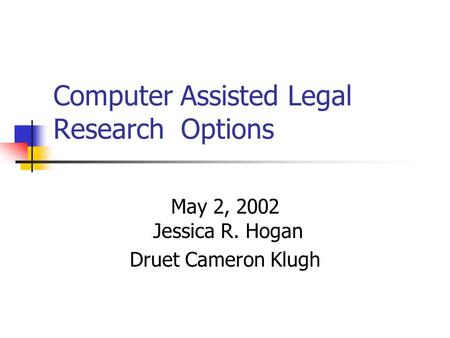 Computer Assisted Legal Research Options May 2, 2002 Jessica R. Hogan Druet Cameron Klugh.