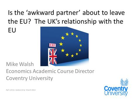 Is the 'awkward partner' about to leave the EU? The UK's relationship with the EU Mike Walsh Economics Academic Course Director Coventry University Ref: