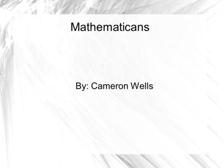 Mathematicans By: Cameron Wells. Pictures for Days.