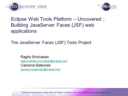 Building JSF applications with the JSF Tools Project | © 2008 by Oracle Inc; made available under the EPL v1.0 1 Eclipse Web Tools Platform – Uncovered.