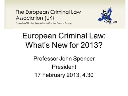 European Criminal Law: What's New for 2013? Professor John Spencer President 17 February 2013, 4.30.
