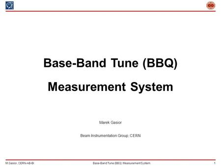 M.Gasior, CERN-AB-BIBase-Band Tune (BBQ) Measurement System 1 Base-Band Tune (BBQ) Measurement System Marek Gasior Beam Instrumentation Group, CERN.