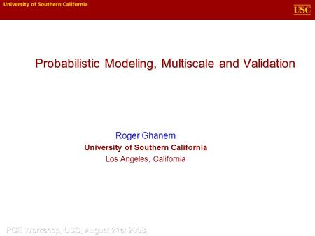 Probabilistic Modeling, Multiscale and Validation Roger Ghanem University of Southern California Los Angeles, California.