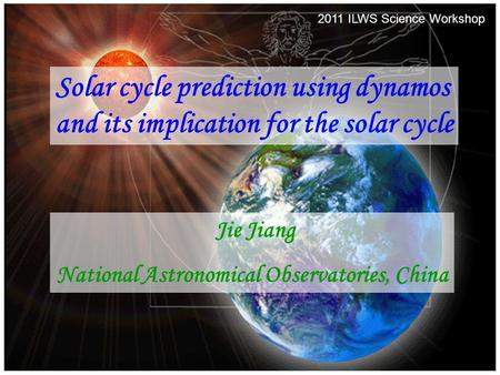 2011/08/302011 ILWS Science Workshop1 Solar cycle prediction using dynamos and its implication for the solar cycle Jie Jiang National Astronomical Observatories,