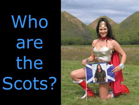 Who are the Scots?. The past is a different country... In the past, SCOTLAND is a different country.