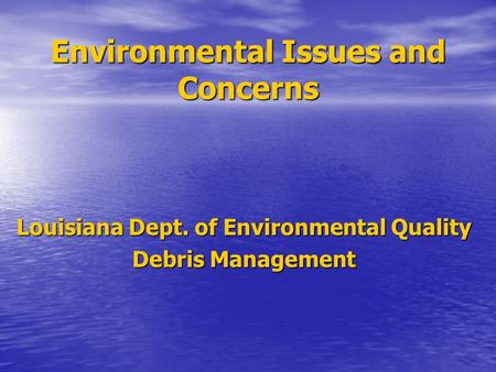 Environmental Issues and Concerns Louisiana Dept. of Environmental Quality Debris Management.
