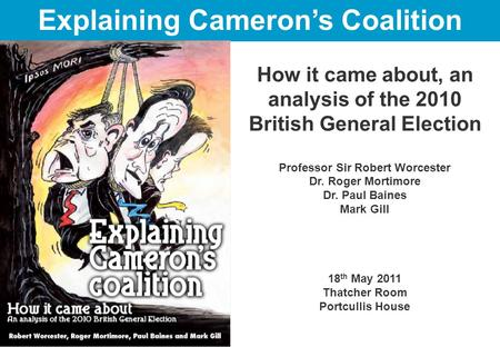 How it came about, an analysis of the 2010 British General Election Professor Sir Robert Worcester Dr. Roger Mortimore Dr. Paul Baines Mark Gill 18 th.
