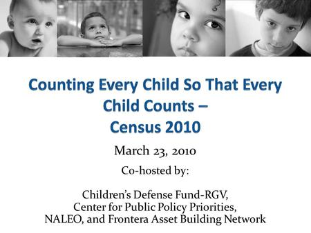 March 23, 2010 Co-hosted by: Children's Defense Fund-RGV, Center for Public Policy Priorities, NALEO, and Frontera Asset Building Network.