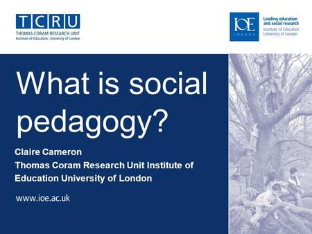 What is social pedagogy? Claire Cameron Thomas Coram Research Unit Institute of Education University of London.