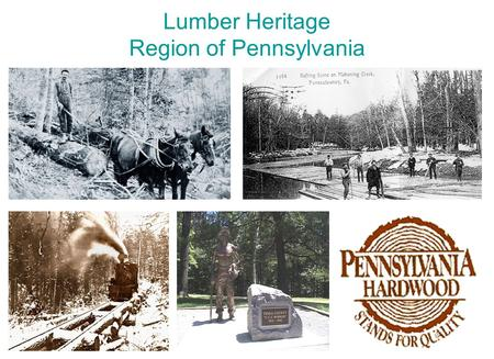 Lumber Heritage Region of Pennsylvania. Cover Photos Five Eras of Lumbering in Pennsylvania Pioneers of Logging (1784 -1850) Spars and Sticks (1830 -1920)