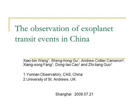 The observation of exoplanet transit events in China Xiao-bin Wang 1, Sheng-hong Gu 1, Andrew Collier Cameron 2, Xiang-song Fang 1, Dong-tao Cao 1 and.