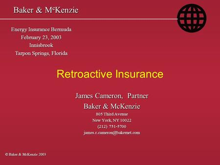 Retroactive Insurance © Baker & McKenzie 2003 Energy Insurance Bermuda February 23, 2003 Innisbrook Tarpon Springs, Florida James Cameron, Partner Baker.