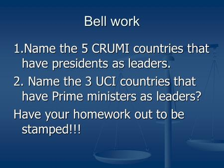 Bell work 1.Name the 5 CRUMI countries that have presidents as leaders. 2. Name the 3 UCI countries that have Prime ministers as leaders? Have your homework.