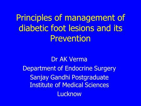 Principles of management of diabetic foot lesions and its Prevention Dr AK Verma Department of Endocrine Surgery Sanjay Gandhi Postgraduate Institute of.