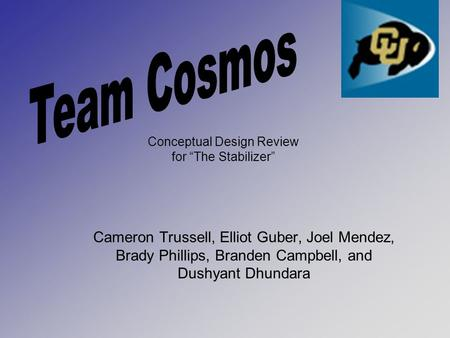 "Cameron Trussell, Elliot Guber, Joel Mendez, Brady Phillips, Branden Campbell, and Dushyant Dhundara Conceptual Design Review for ""The Stabilizer"""