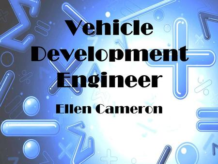 Vehicle Development Engineer Ellen Cameron. Introduction I have chosen to research the maths used in a Vehicle Development Engineer's job. I decided to.