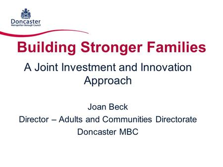 Building Stronger Families A Joint Investment and Innovation Approach Joan Beck Director – Adults and Communities Directorate Doncaster MBC.