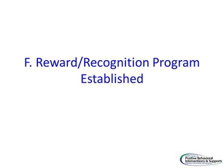 F. Reward/Recognition Program Established. Core Feature PBIS Implementation Goal F. Reward/Reco gnition Program Established 22. A system of rewards has.