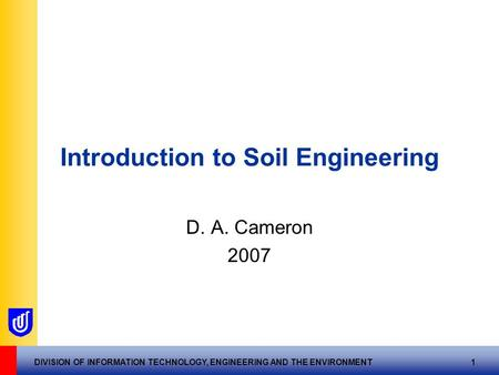 DIVISION OF INFORMATION TECHNOLOGY, ENGINEERING AND THE ENVIRONMENT 1 Introduction to Soil Engineering D. A. Cameron 2007.