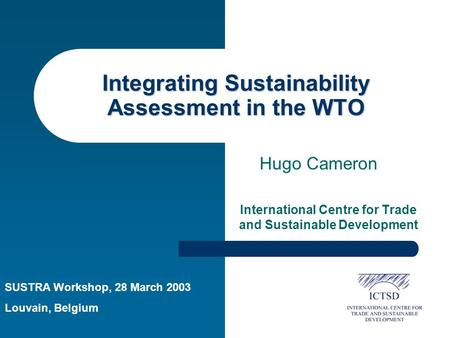 Integrating Sustainability Assessment in the WTO International Centre for Trade and Sustainable Development Hugo Cameron SUSTRA Workshop, 28 March 2003.