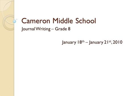 Cameron Middle School Journal Writing – Grade 8 January 18 th – January 21 st, 2010.