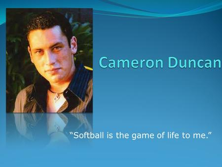 """Softball is the game of life to me."". Biography DOB April 1986 DOD November 2003 Born to parents Sharon and Rhys Duncan, Cameron's two twin passions."