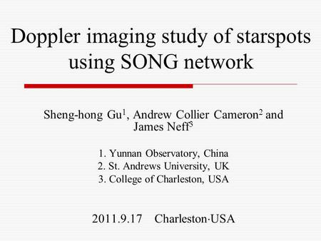 Doppler imaging study of starspots using SONG network Sheng-hong Gu 1, Andrew Collier Cameron 2 and James Neff 3 1. Yunnan Observatory, China 2. St. Andrews.