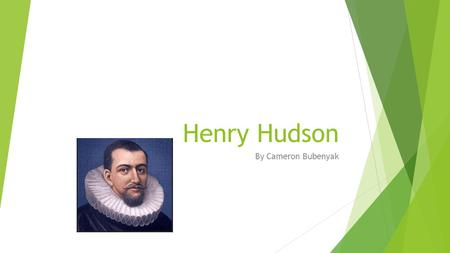 Henry Hudson By Cameron Bubenyak. In 1609, The Dutch East India Company hired Henry while in Holland.