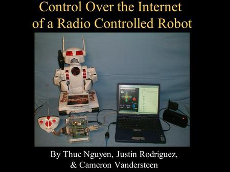 Control Over the Internet of a Radio Controlled Robot By Thuc Nguyen, Justin Rodriguez, & Cameron Vandersteen.