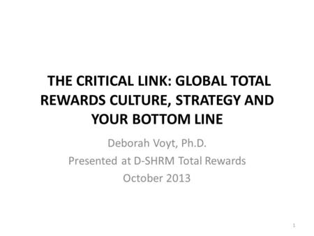 THE CRITICAL LINK: GLOBAL TOTAL REWARDS CULTURE, STRATEGY AND YOUR BOTTOM LINE Deborah Voyt, Ph.D. Presented at D-SHRM Total Rewards October 2013 1.