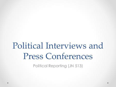 Political Interviews and Press Conferences Political Reporting (JN 513)