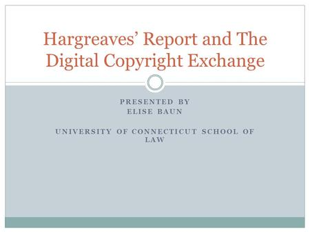 PRESENTED BY ELISE BAUN UNIVERSITY OF CONNECTICUT SCHOOL OF LAW Hargreaves' Report and The Digital Copyright Exchange.
