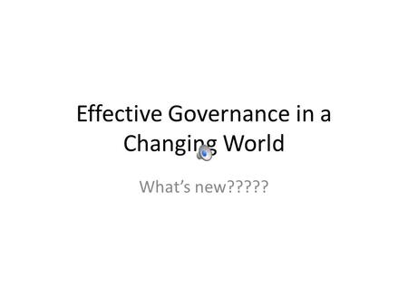 Effective Governance in a Changing World What's new?????